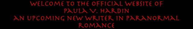 Welcome to the official website of  Paula V. Hardin  an upcoming new writer in paranormal romance